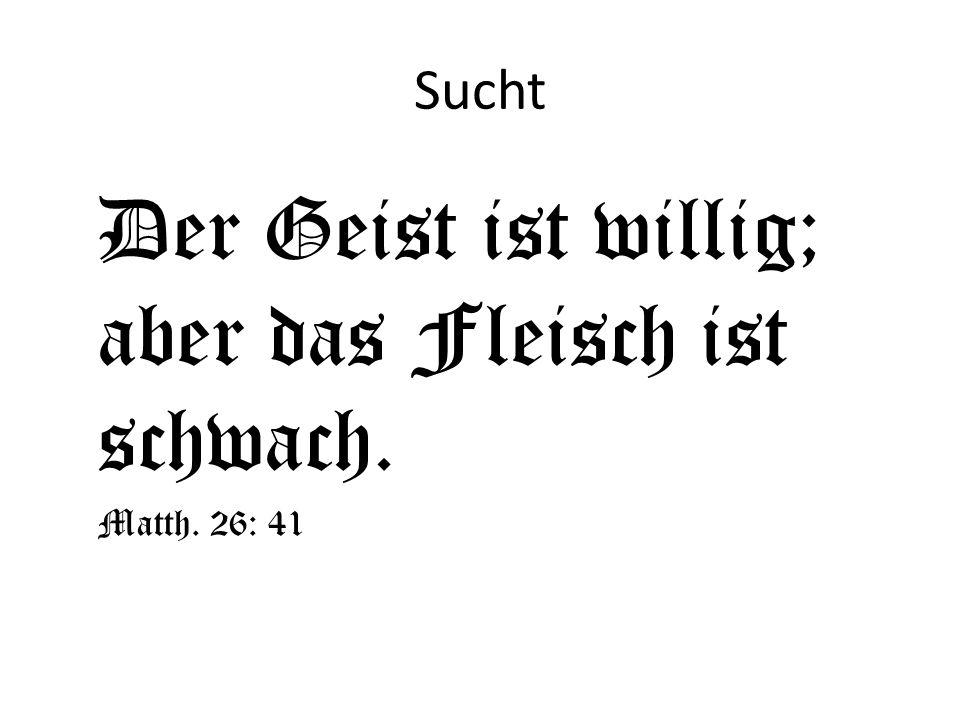 Sucht Der Geist ist willig; aber das Fleisch ist schwach. Matth. 26: 41