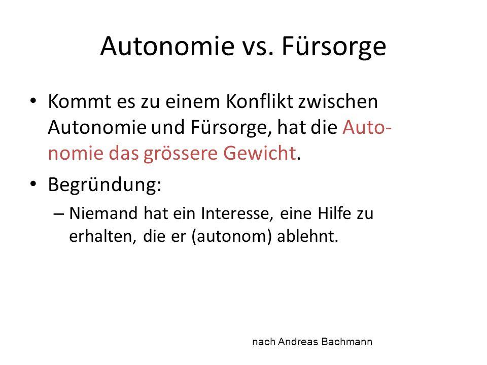Autonomie vs. Fürsorge Kommt es zu einem Konflikt zwischen Autonomie und Fürsorge, hat die Auto- nomie das grössere Gewicht. Begründung: – Niemand hat