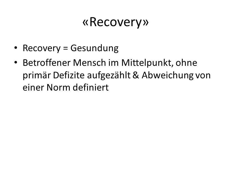 «Recovery» Recovery = Gesundung Betroffener Mensch im Mittelpunkt, ohne primär Defizite aufgezählt & Abweichung von einer Norm definiert