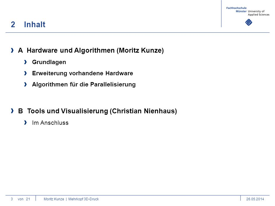 2Inhalt 3 B Tools und Visualisierung (Christian Nienhaus) Im Anschluss von 21 Moritz Kunze | Mehrkopf 3D-Druck26.05.2014 A Hardware und Algorithmen (Moritz Kunze) Grundlagen Erweiterung vorhandene Hardware Algorithmen für die Parallelisierung