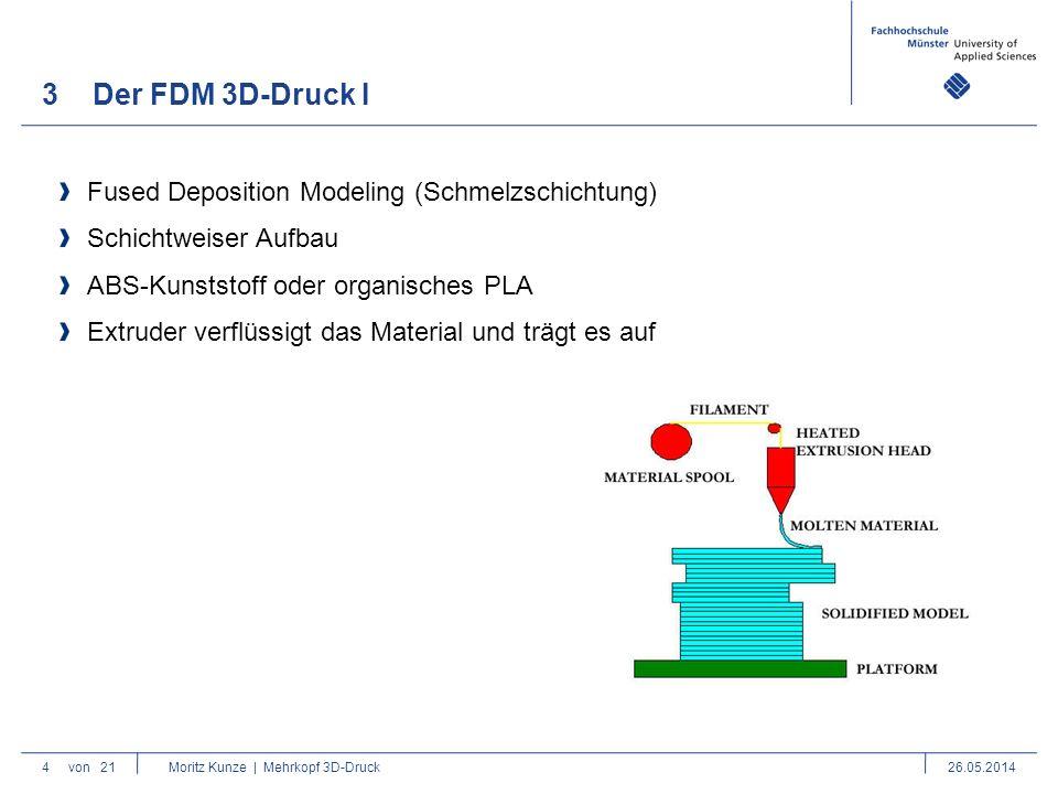 3Der FDM 3D-Druck I 4von 21 Moritz Kunze | Mehrkopf 3D-Druck26.05.2014 Fused Deposition Modeling (Schmelzschichtung) Schichtweiser Aufbau ABS-Kunststoff oder organisches PLA Extruder verflüssigt das Material und trägt es auf