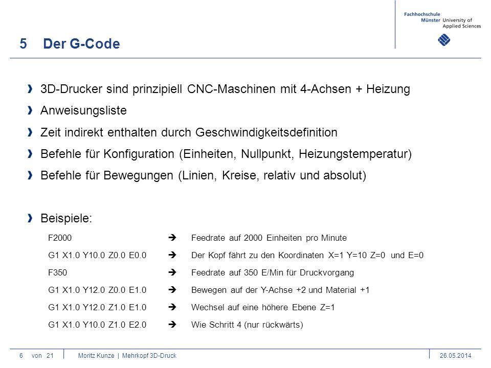5Der G-Code 6von 21 Moritz Kunze | Mehrkopf 3D-Druck26.05.2014 3D-Drucker sind prinzipiell CNC-Maschinen mit 4-Achsen + Heizung Anweisungsliste Zeit indirekt enthalten durch Geschwindigkeitsdefinition Befehle für Konfiguration (Einheiten, Nullpunkt, Heizungstemperatur) Befehle für Bewegungen (Linien, Kreise, relativ und absolut) Beispiele: F2000  Feedrate auf 2000 Einheiten pro Minute G1 X1.0 Y10.0 Z0.0 E0.0  Der Kopf fährt zu den Koordinaten X=1 Y=10 Z=0 und E=0 F350  Feedrate auf 350 E/Min für Druckvorgang G1 X1.0 Y12.0 Z0.0 E1.0  Bewegen auf der Y-Achse +2 und Material +1 G1 X1.0 Y12.0 Z1.0 E1.0  Wechsel auf eine höhere Ebene Z=1 G1 X1.0 Y10.0 Z1.0 E2.0  Wie Schritt 4 (nur rückwärts)