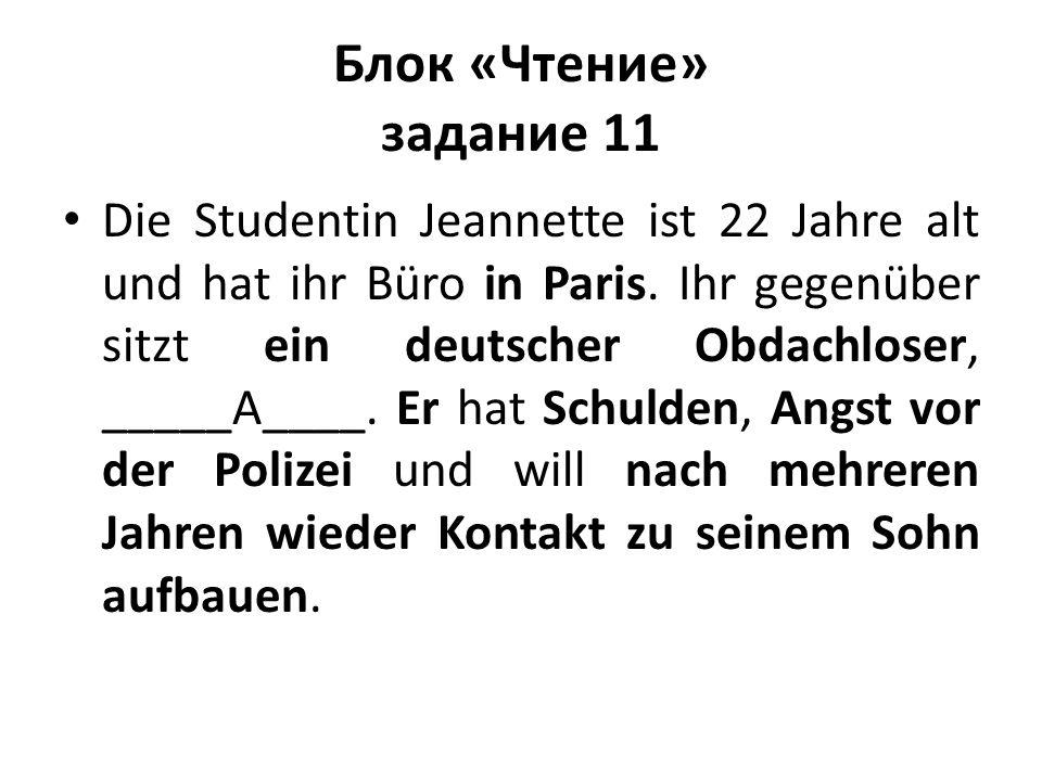 Блок «Чтение» задание 11 Die Studentin Jeannette ist 22 Jahre alt und hat ihr Büro in Paris. Ihr gegenüber sitzt ein deutscher Obdachloser, _____A____