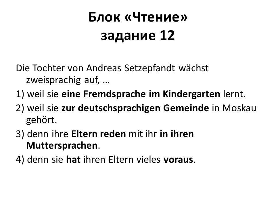 Блок «Чтение» задание 12 Die Tochter von Andreas Setzepfandt wächst zweisprachig auf, … 1) weil sie eine Fremdsprache im Kindergarten lernt. 2) weil s