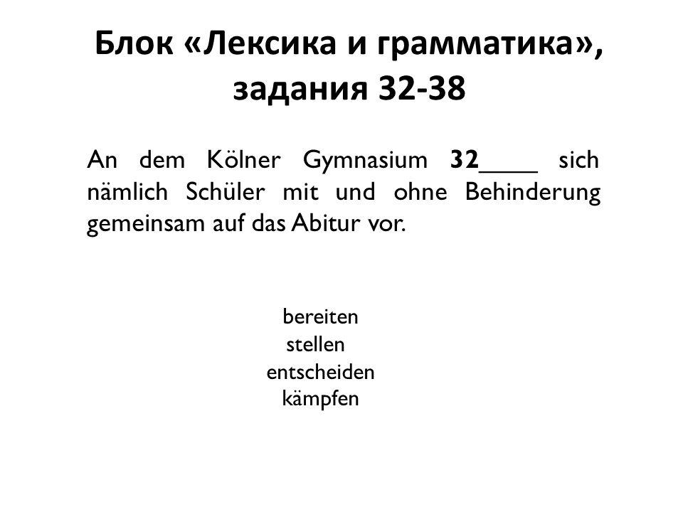 Блок «Лексика и грамматика», задания 32-38 An dem Kölner Gymnasium 32____ sich nämlich Schüler mit und ohne Behinderung gemeinsam auf das Abitur vor.