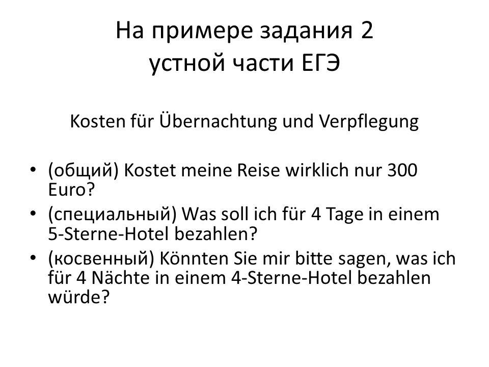 На примере задания 2 устной части ЕГЭ Kosten für Übernachtung und Verpflegung (общий) Kostet meine Reise wirklich nur 300 Euro? (специальный) Was soll