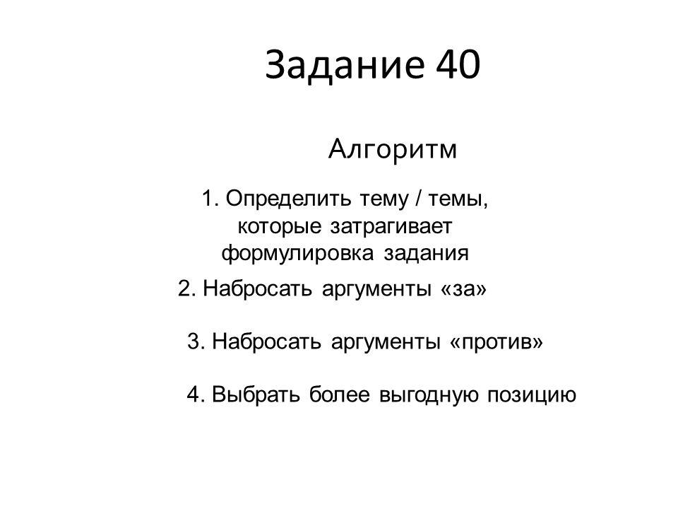 Задание 40 Алгоритм 1. Определить тему / темы, которые затрагивает формулировка задания 2. Набросать аргументы «за» 3. Набросать аргументы «против» 4.