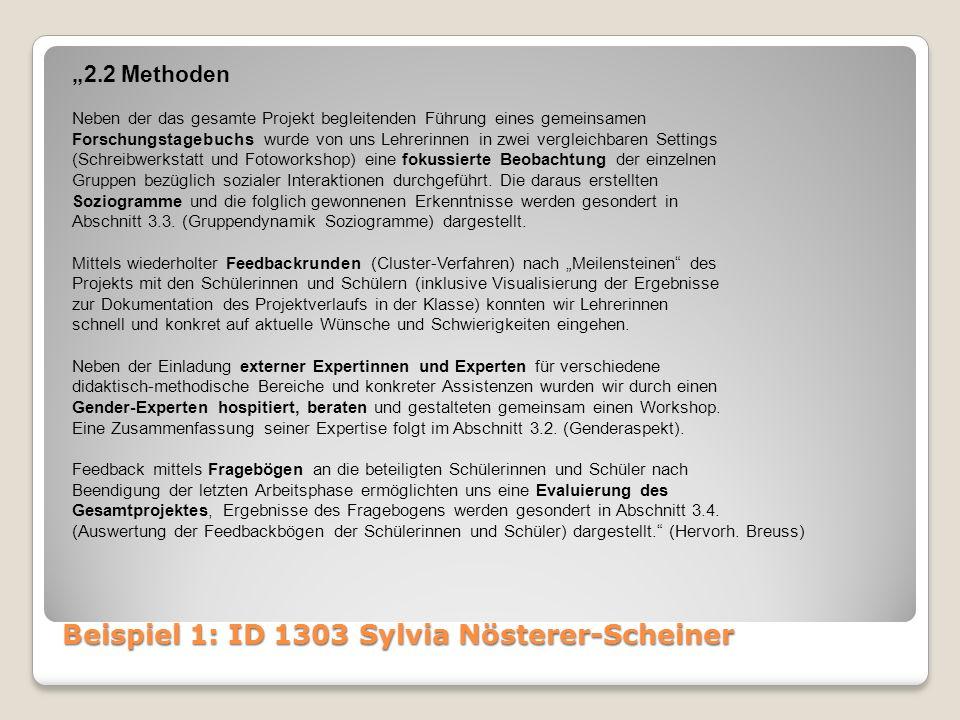 """Beispiel 1: ID 1303 Sylvia Nösterer-Scheiner """"2.2 Methoden Neben der das gesamte Projekt begleitenden Führung eines gemeinsamen Forschungstagebuchs wurde von uns Lehrerinnen in zwei vergleichbaren Settings (Schreibwerkstatt und Fotoworkshop) eine fokussierte Beobachtung der einzelnen Gruppen bezüglich sozialer Interaktionen durchgeführt."""