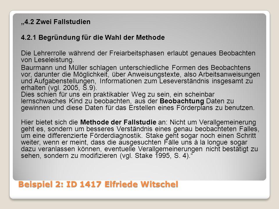 """Beispiel 2: ID 1417 Elfriede Witschel """"4.2 Zwei Fallstudien 4.2.1 Begründung für die Wahl der Methode Die Lehrerrolle während der Freiarbeitsphasen erlaubt genaues Beobachten von Leseleistung."""
