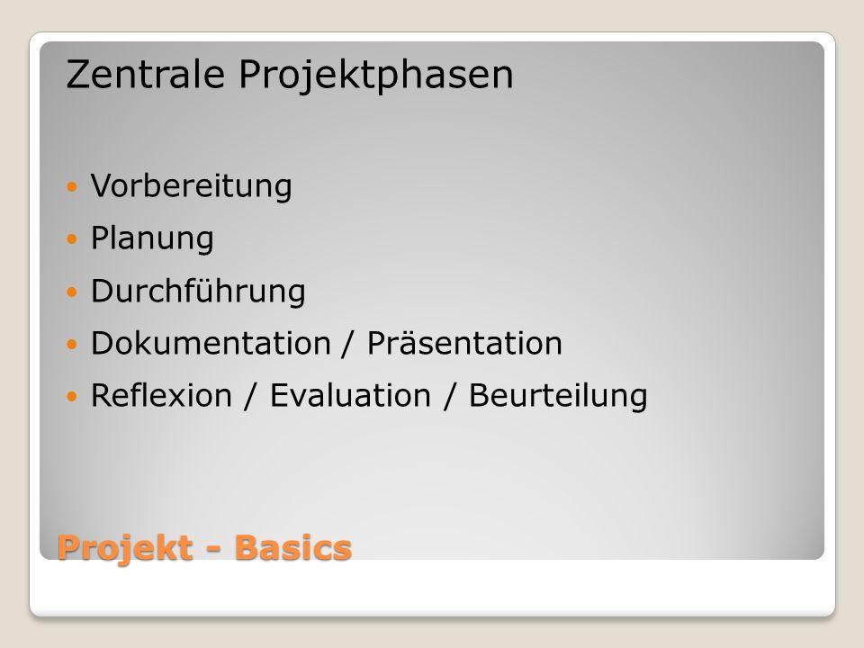 Projekt - Basics Zentrale Projektphasen Vorbereitung Planung Durchführung Dokumentation / Präsentation Reflexion / Evaluation / Beurteilung
