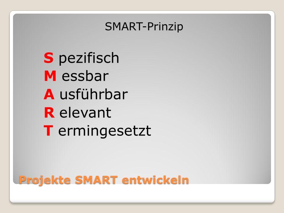 Projekte SMART entwickeln SMART-Prinzip S pezifisch M essbar A usführbar R elevant T ermingesetzt