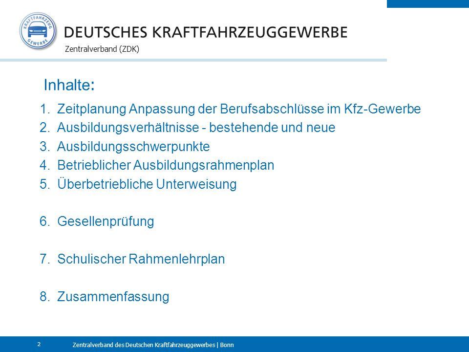 Zentralverband des Deutschen Kraftfahrzeuggewerbes | Bonn Zentralverband (ZDK) 2 Inhalte : 1.Zeitplanung Anpassung der Berufsabschlüsse im Kfz-Gewerbe 2.Ausbildungsverhältnisse - bestehende und neue 3.Ausbildungsschwerpunkte 4.Betrieblicher Ausbildungsrahmenplan 5.Überbetriebliche Unterweisung 6.Gesellenprüfung 7.Schulischer Rahmenlehrplan 8.Zusammenfassung