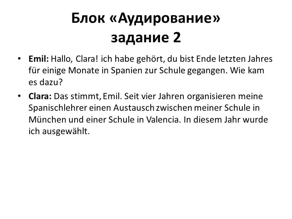 Блок «Аудирование» задание 2 Emil: Hallo, Clara! ich habe gehört, du bist Ende letzten Jahres für einige Monate in Spanien zur Schule gegangen. Wie ka