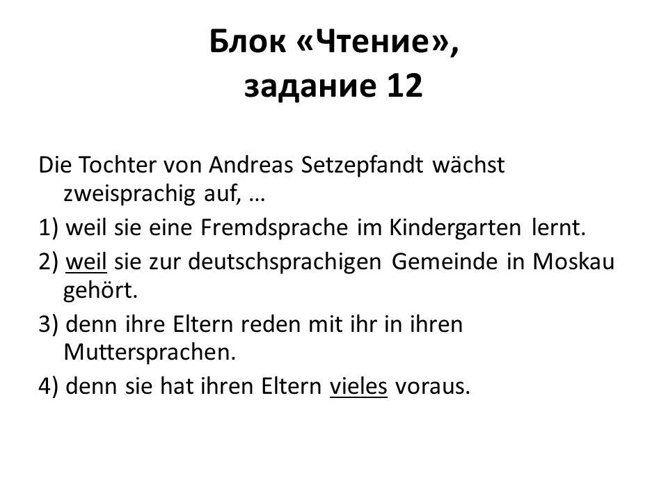Блок «Чтение», задание 12 Die Tochter von Andreas Setzepfandt wächst zweisprachig auf, … 1) weil sie eine Fremdsprache im Kindergarten lernt. 2) weil