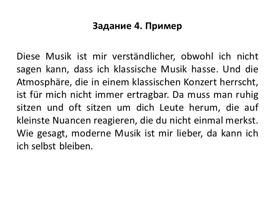Задание 4. Пример Diese Musik ist mir verständlicher, obwohl ich nicht sagen kann, dass ich klassische Musik hasse. Und die Atmosphäre, die in einem k