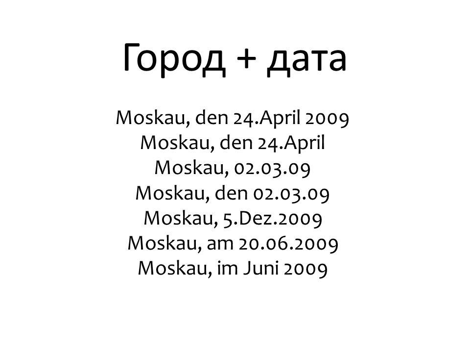 Город + дата Moskau, den 24.April 2009 Моskau, den 24.April Moskau, 02.03.09 Moskau, den 02.03.09 Moskau, 5.Dez.2009 Moskau, am 20.06.2009 Moskau, im