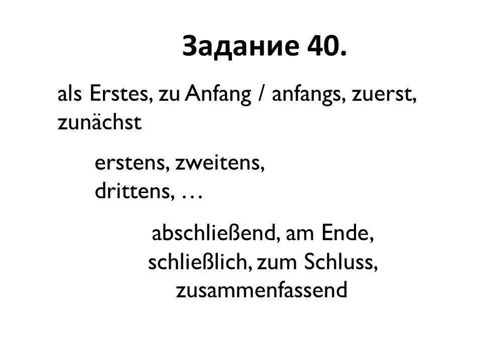 Задание 40. als Erstes, zu Anfang / anfangs, zuerst, zunächst abschließend, am Ende, schließlich, zum Schluss, zusammenfassend erstens, zweitens, drit