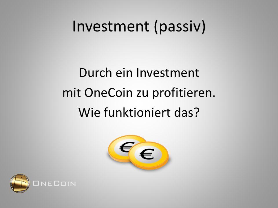 Investment (passiv) Durch ein Investment mit OneCoin zu profitieren. Wie funktioniert das