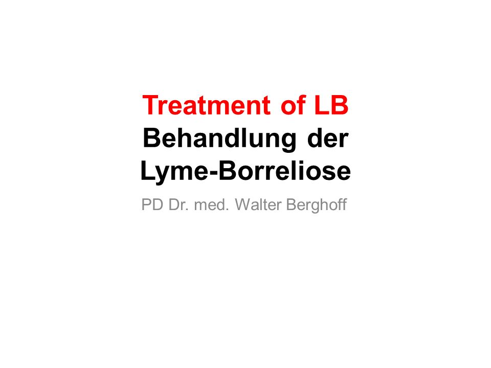 Treatment of LB Behandlung der Lyme-Borreliose PD Dr. med. Walter Berghoff