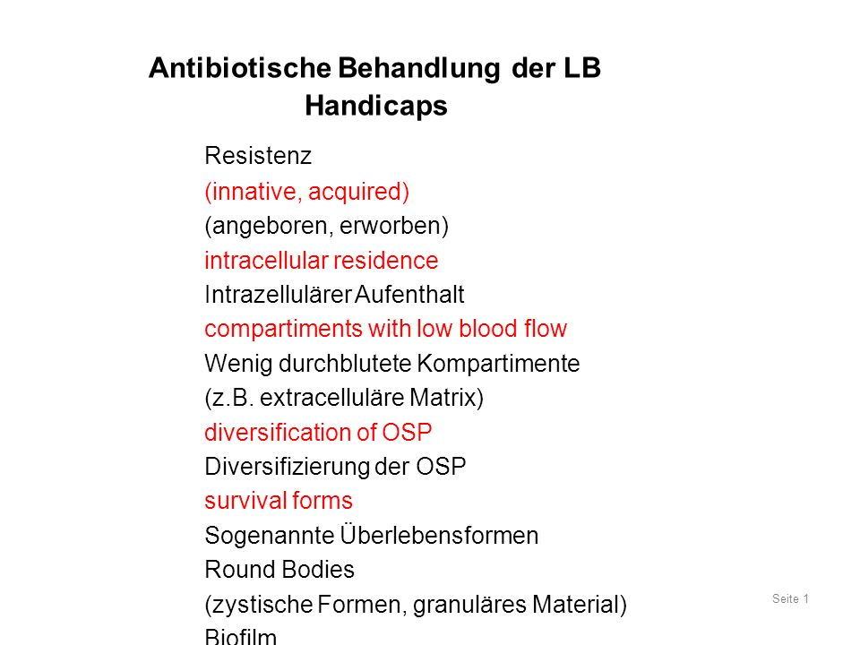 Antibiotische Behandlung der LB Handicaps Resistenz (innative, acquired) (angeboren, erworben) intracellular residence Intrazellulärer Aufenthalt compartiments with low blood flow Wenig durchblutete Kompartimente (z.B.