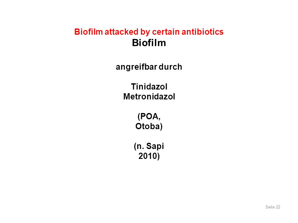 Biofilm attacked by certain antibiotics Biofilm angreifbar durch Tinidazol Metronidazol (POA, Otoba) (n. Sapi 2010) Seite 22