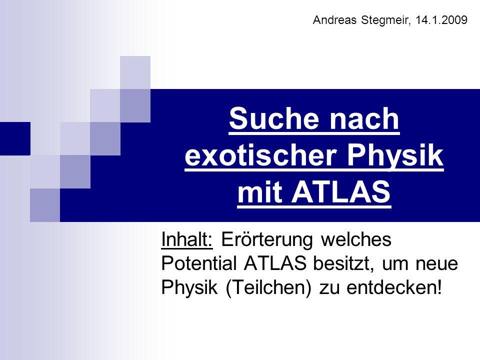 Suche nach exotischer Physik mit ATLAS Inhalt: Erörterung welches Potential ATLAS besitzt, um neue Physik (Teilchen) zu entdecken! Andreas Stegmeir, 1