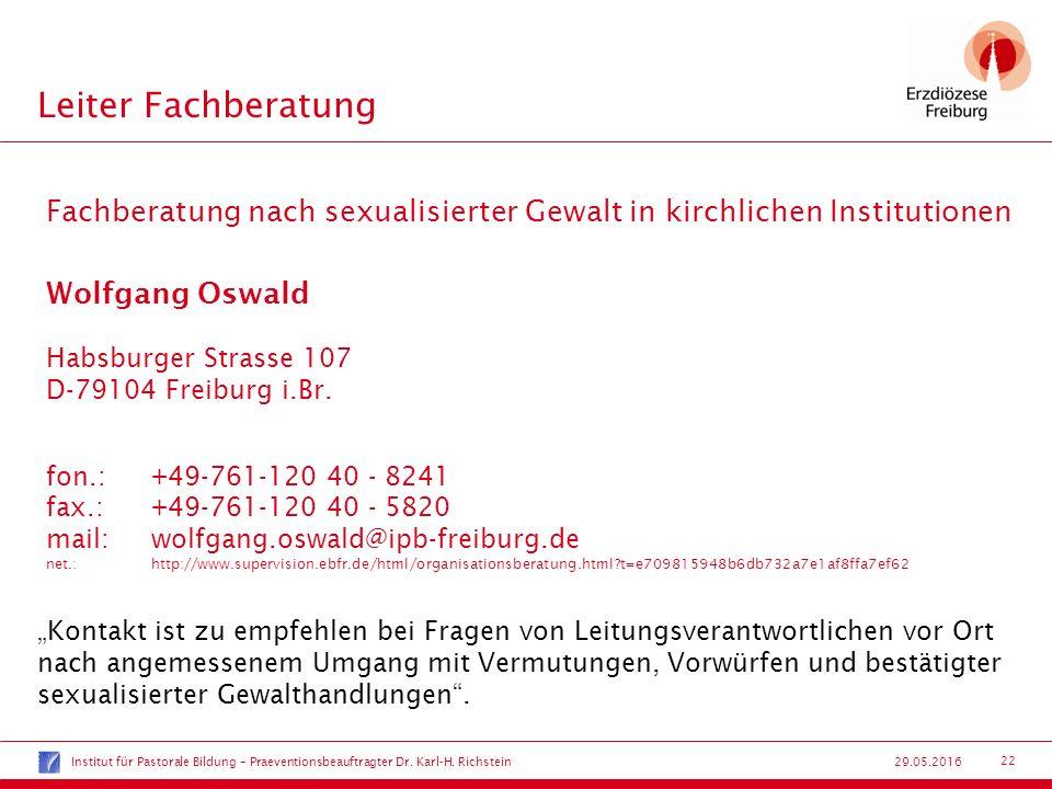 22 29.05.2016 Leiter Fachberatung Fachberatung nach sexualisierter Gewalt in kirchlichen Institutionen Wolfgang Oswald Habsburger Strasse 107 D-79104 Freiburg i.Br.