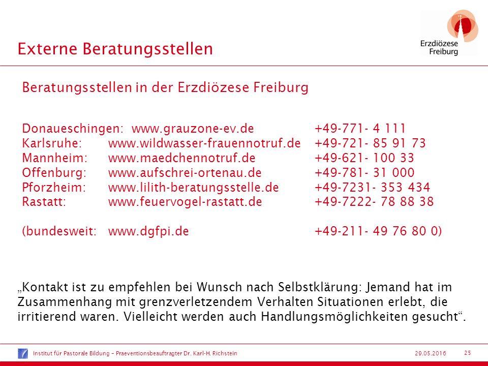 """25 29.05.2016 Externe Beratungsstellen Beratungsstellen in der Erzdiözese Freiburg Donaueschingen: www.grauzone-ev.de+49-771- 4 111 Karlsruhe:www.wildwasser-frauennotruf.de+49-721- 85 91 73 Mannheim:www.maedchennotruf.de+49-621- 100 33 Offenburg:www.aufschrei-ortenau.de+49-781- 31 000 Pforzheim:www.lilith-beratungsstelle.de+49-7231- 353 434 Rastatt:www.feuervogel-rastatt.de+49-7222- 78 88 38 (bundesweit:www.dgfpi.de+49-211- 49 76 80 0) """"Kontakt ist zu empfehlen bei Wunsch nach Selbstklärung: Jemand hat im Zusammenhang mit grenzverletzendem Verhalten Situationen erlebt, die irritierend waren."""