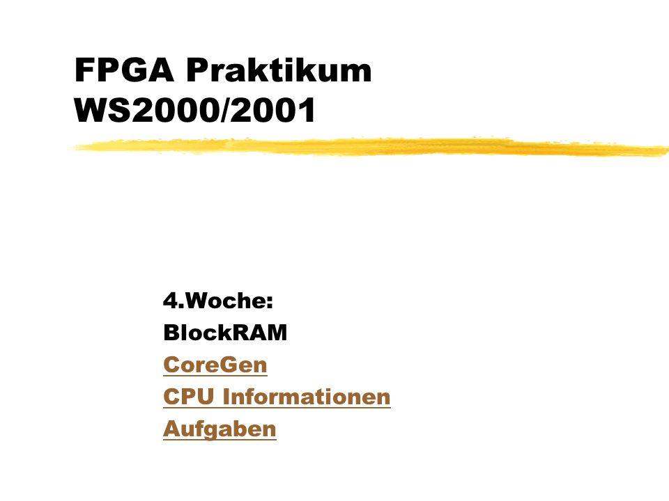 FPGA Praktikum WS2000/2001 4.Woche: BlockRAM CoreGen CPU Informationen Aufgaben