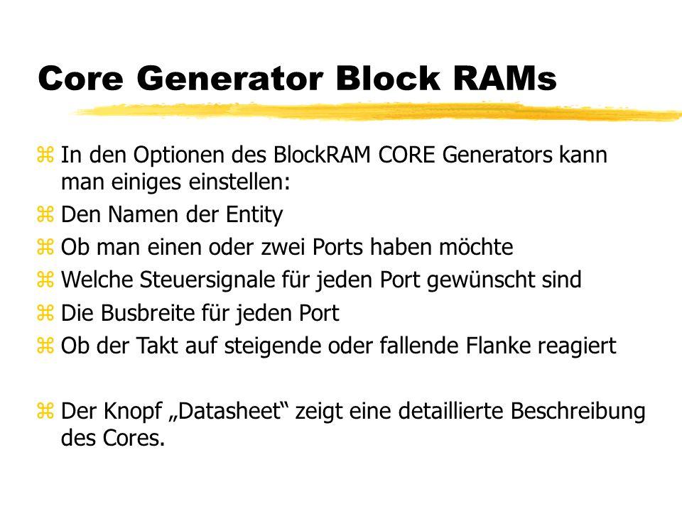 """Core Generator Block RAMs zIn den Optionen des BlockRAM CORE Generators kann man einiges einstellen: zDen Namen der Entity zOb man einen oder zwei Ports haben möchte zWelche Steuersignale für jeden Port gewünscht sind zDie Busbreite für jeden Port zOb der Takt auf steigende oder fallende Flanke reagiert zDer Knopf """"Datasheet zeigt eine detaillierte Beschreibung des Cores."""