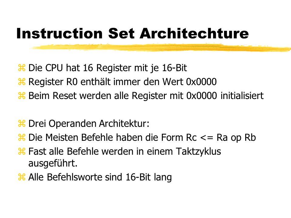 Instruction Set Architechture zDie CPU hat 16 Register mit je 16-Bit zRegister R0 enthält immer den Wert 0x0000 zBeim Reset werden alle Register mit 0x0000 initialisiert zDrei Operanden Architektur: zDie Meisten Befehle haben die Form Rc <= Ra op Rb zFast alle Befehle werden in einem Taktzyklus ausgeführt.