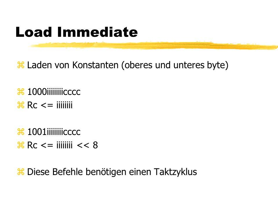 Load Immediate zLaden von Konstanten (oberes und unteres byte) z1000iiiiiiiicccc zRc <= iiiiiiii z1001iiiiiiiicccc zRc <= iiiiiiii << 8 zDiese Befehle benötigen einen Taktzyklus