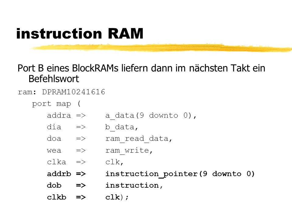 instruction RAM Port B eines BlockRAMs liefern dann im nächsten Takt ein Befehlswort ram: DPRAM10241616 port map ( addra => a_data(9 downto 0), dia=>b_data, doa=>ram_read_data, wea=>ram_write, clka=>clk, addrb =>instruction_pointer(9 downto 0) dob=>instruction, clkb=>clk);