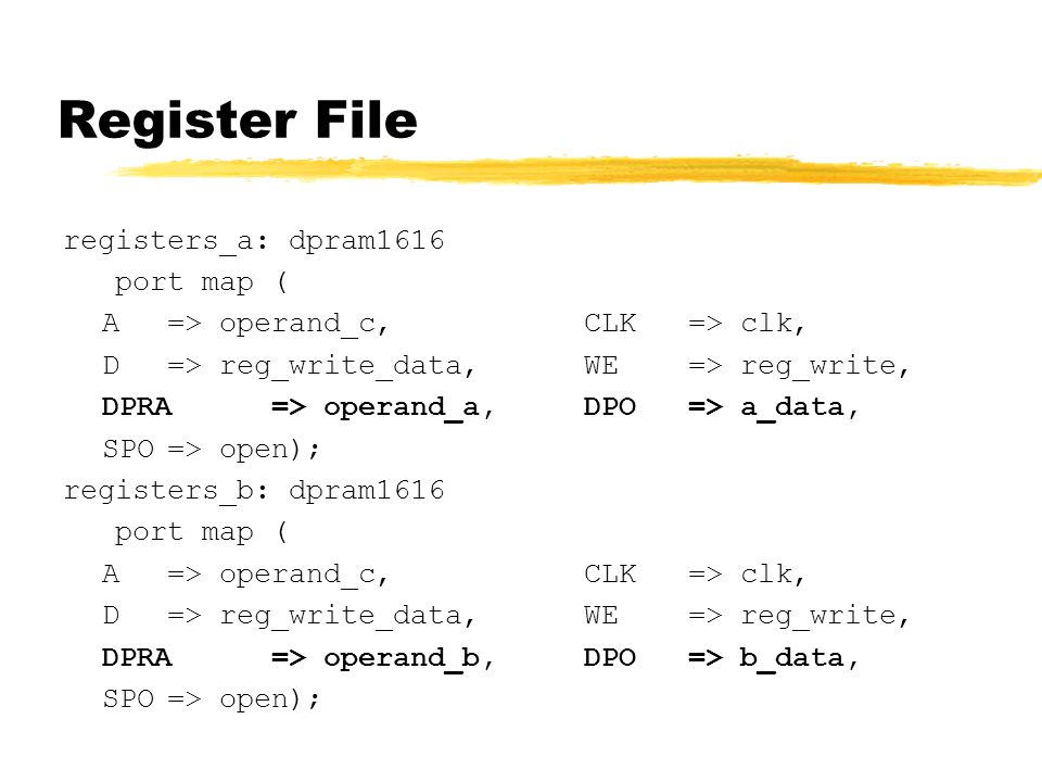 Register File registers_a: dpram1616 port map ( A=> operand_c,CLK=> clk, D=> reg_write_data,WE=> reg_write, DPRA=> operand_a,DPO=> a_data, SPO=> open); registers_b: dpram1616 port map ( A=> operand_c,CLK=> clk, D=> reg_write_data,WE=> reg_write, DPRA=> operand_b,DPO=> b_data, SPO=> open);