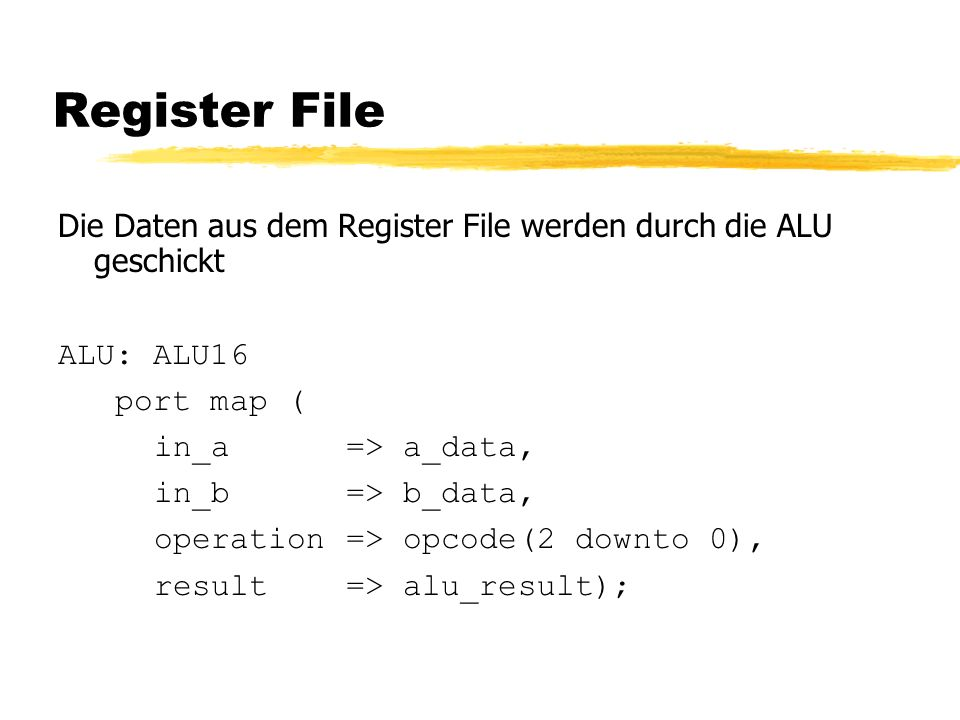 Register File Die Daten aus dem Register File werden durch die ALU geschickt ALU: ALU16 port map ( in_a=> a_data, in_b=> b_data, operation=> opcode(2 downto 0), result => alu_result);