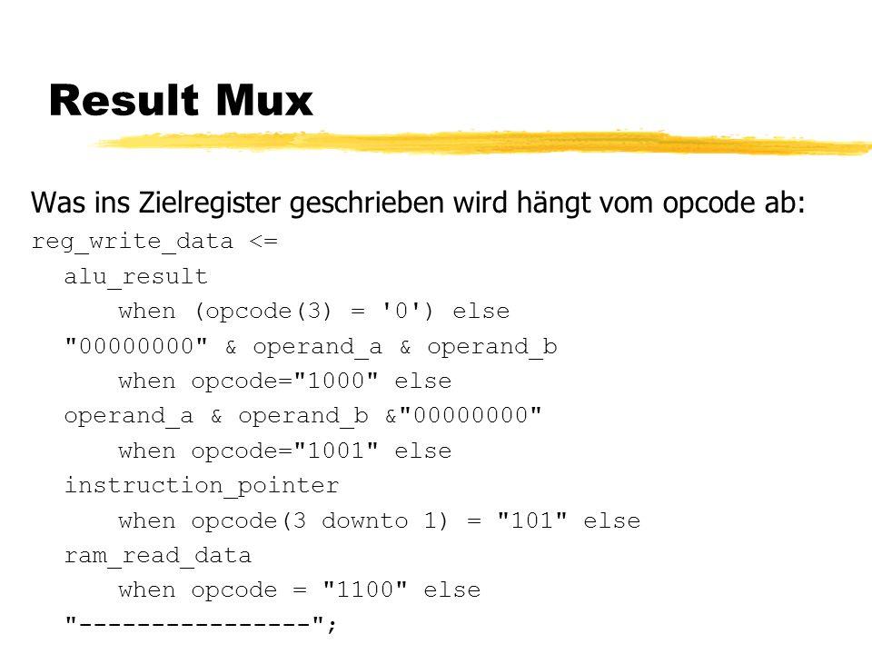Result Mux Was ins Zielregister geschrieben wird hängt vom opcode ab: reg_write_data <= alu_result when (opcode(3) = 0 ) else 00000000 & operand_a & operand_b when opcode= 1000 else operand_a & operand_b & 00000000 when opcode= 1001 else instruction_pointer when opcode(3 downto 1) = 101 else ram_read_data when opcode = 1100 else ---------------- ;