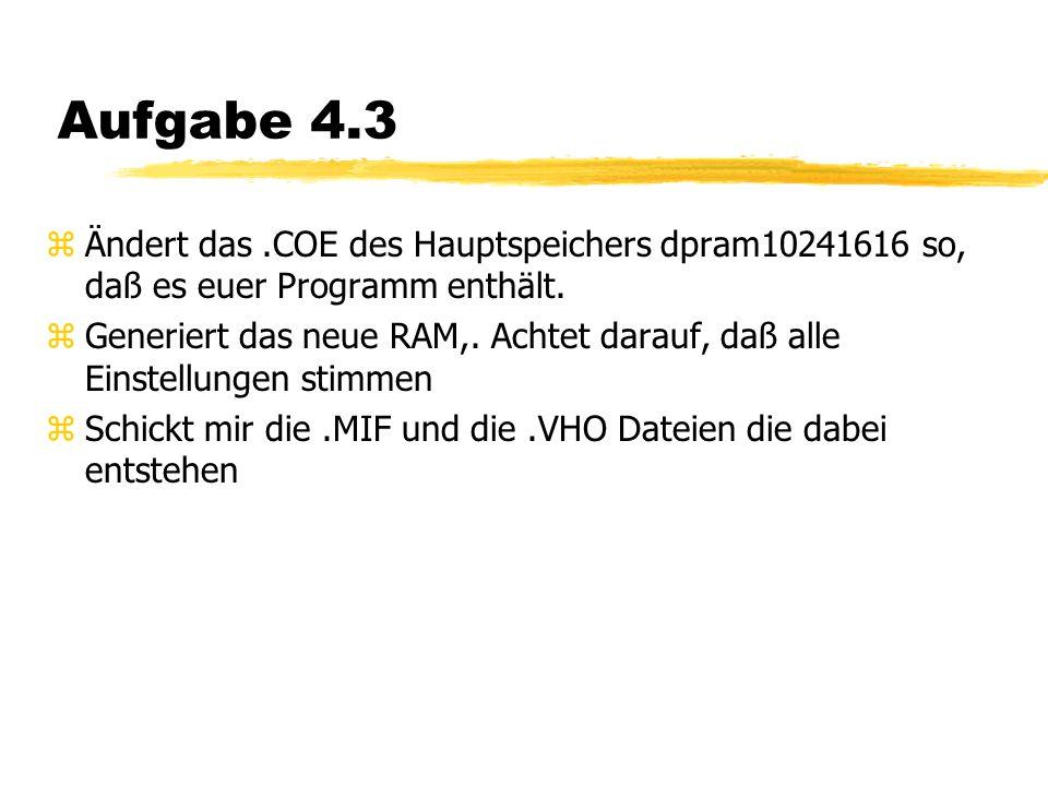 Aufgabe 4.3 zÄndert das.COE des Hauptspeichers dpram10241616 so, daß es euer Programm enthält.