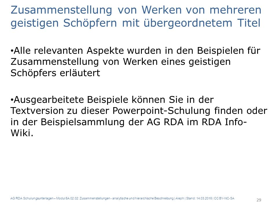 AG RDA Schulungsunterlagen – Modul 5A.02.02: Zusammenstellungen - analytische und hierarchische Beschreibung | Aleph | Stand: 14.03.2016 | CC BY-NC-SA Zusammenstellung von Werken von mehreren geistigen Schöpfern mit übergeordnetem Titel Alle relevanten Aspekte wurden in den Beispielen für Zusammenstellung von Werken eines geistigen Schöpfers erläutert Ausgearbeitete Beispiele können Sie in der Textversion zu dieser Powerpoint-Schulung finden oder in der Beispielsammlung der AG RDA im RDA Info- Wiki.