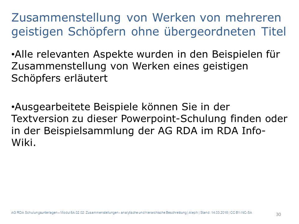 AG RDA Schulungsunterlagen – Modul 5A.02.02: Zusammenstellungen - analytische und hierarchische Beschreibung | Aleph | Stand: 14.03.2016 | CC BY-NC-SA Zusammenstellung von Werken von mehreren geistigen Schöpfern ohne übergeordneten Titel Alle relevanten Aspekte wurden in den Beispielen für Zusammenstellung von Werken eines geistigen Schöpfers erläutert Ausgearbeitete Beispiele können Sie in der Textversion zu dieser Powerpoint-Schulung finden oder in der Beispielsammlung der AG RDA im RDA Info- Wiki.