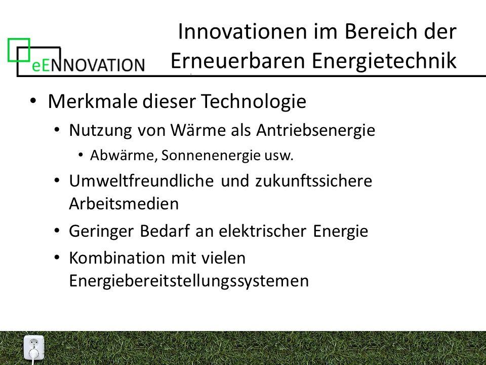 Innovationen im Bereich der Erneuerbaren Energietechnik Merkmale dieser Technologie Nutzung von Wärme als Antriebsenergie Abwärme, Sonnenenergie usw.