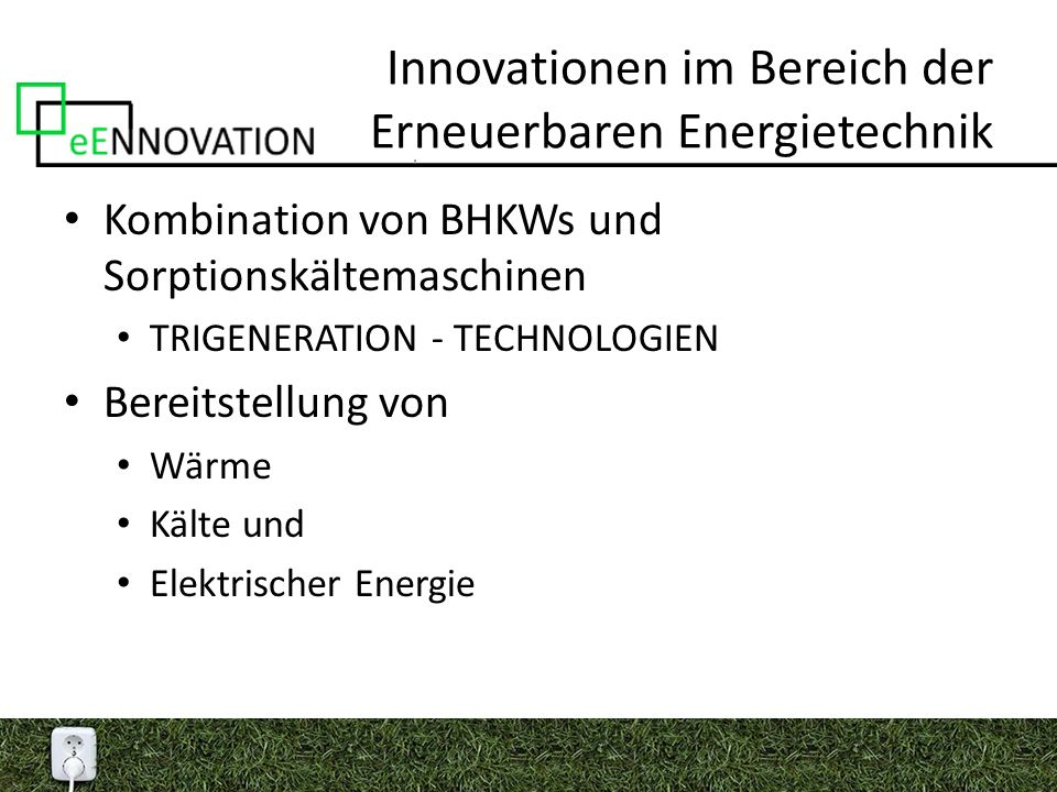 Innovationen im Bereich der Erneuerbaren Energietechnik Kombination von BHKWs und Sorptionskältemaschinen TRIGENERATION - TECHNOLOGIEN Bereitstellung von Wärme Kälte und Elektrischer Energie