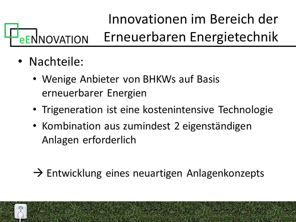 Innovationen im Bereich der Erneuerbaren Energietechnik Nachteile: Wenige Anbieter von BHKWs auf Basis erneuerbarer Energien Trigeneration ist eine kostenintensive Technologie Kombination aus zumindest 2 eigenständigen Anlagen erforderlich  Entwicklung eines neuartigen Anlagenkonzepts