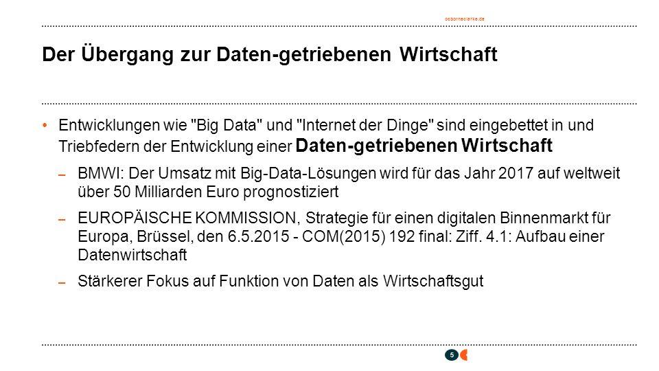 osborneclarke.de 5 Der Übergang zur Daten-getriebenen Wirtschaft Entwicklungen wie Big Data und Internet der Dinge sind eingebettet in und Triebfedern der Entwicklung einer Daten-getriebenen Wirtschaft – BMWI: Der Umsatz mit Big-Data-Lösungen wird für das Jahr 2017 auf weltweit über 50 Milliarden Euro prognostiziert – EUROPÄISCHE KOMMISSION, Strategie für einen digitalen Binnenmarkt für Europa, Brüssel, den 6.5.2015 - COM(2015) 192 final: Ziff.
