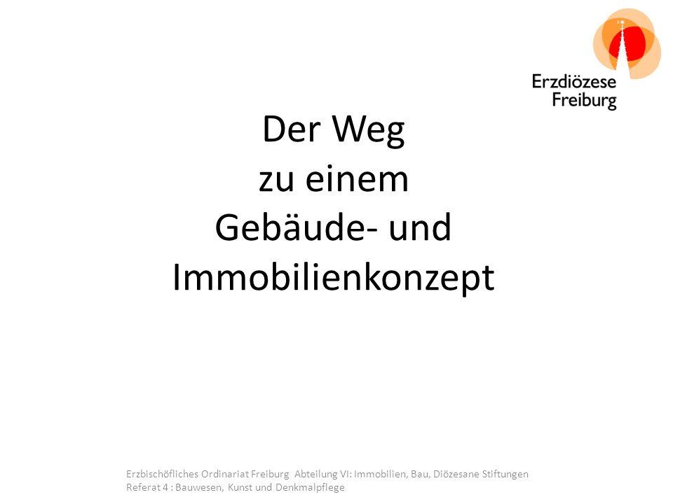 Der Weg zu einem Gebäude- und Immobilienkonzept Erzbischöfliches Ordinariat Freiburg Abteilung VI: Immobilien, Bau, Diözesane Stiftungen Referat 4 : Bauwesen, Kunst und Denkmalpflege
