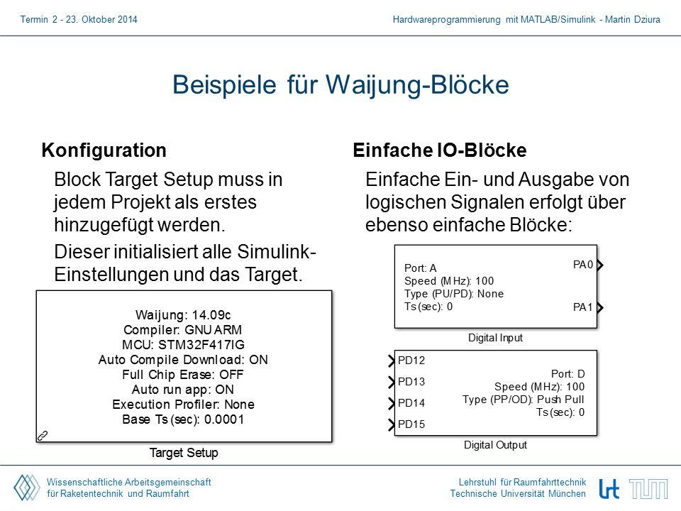 Wissenschaftliche Arbeitsgemeinschaft für Raketentechnik und Raumfahrt Lehrstuhl für Raumfahrttechnik Technische Universität München Beispiele für Waijung-Blöcke Konfiguration Block Target Setup muss in jedem Projekt als erstes hinzugefügt werden.