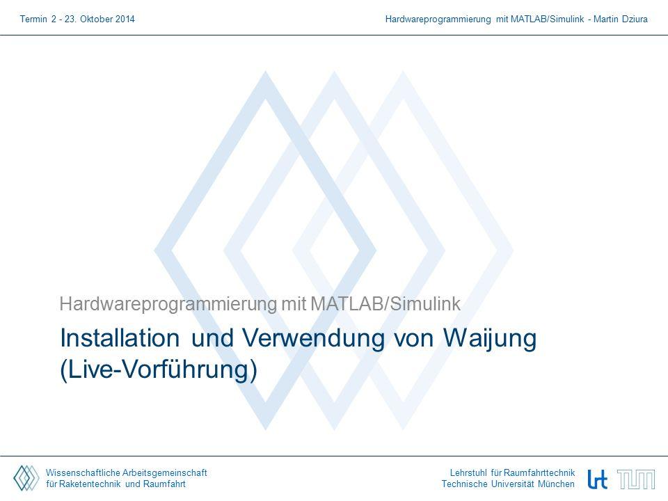 Wissenschaftliche Arbeitsgemeinschaft für Raketentechnik und Raumfahrt Lehrstuhl für Raumfahrttechnik Technische Universität München Installation und Verwendung von Waijung (Live-Vorführung) Hardwareprogrammierung mit MATLAB/Simulink Termin 2 - 23.