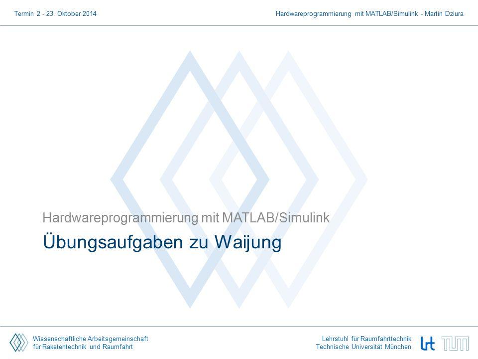 Wissenschaftliche Arbeitsgemeinschaft für Raketentechnik und Raumfahrt Lehrstuhl für Raumfahrttechnik Technische Universität München Übungsaufgaben zu Waijung Hardwareprogrammierung mit MATLAB/Simulink Termin 2 - 23.