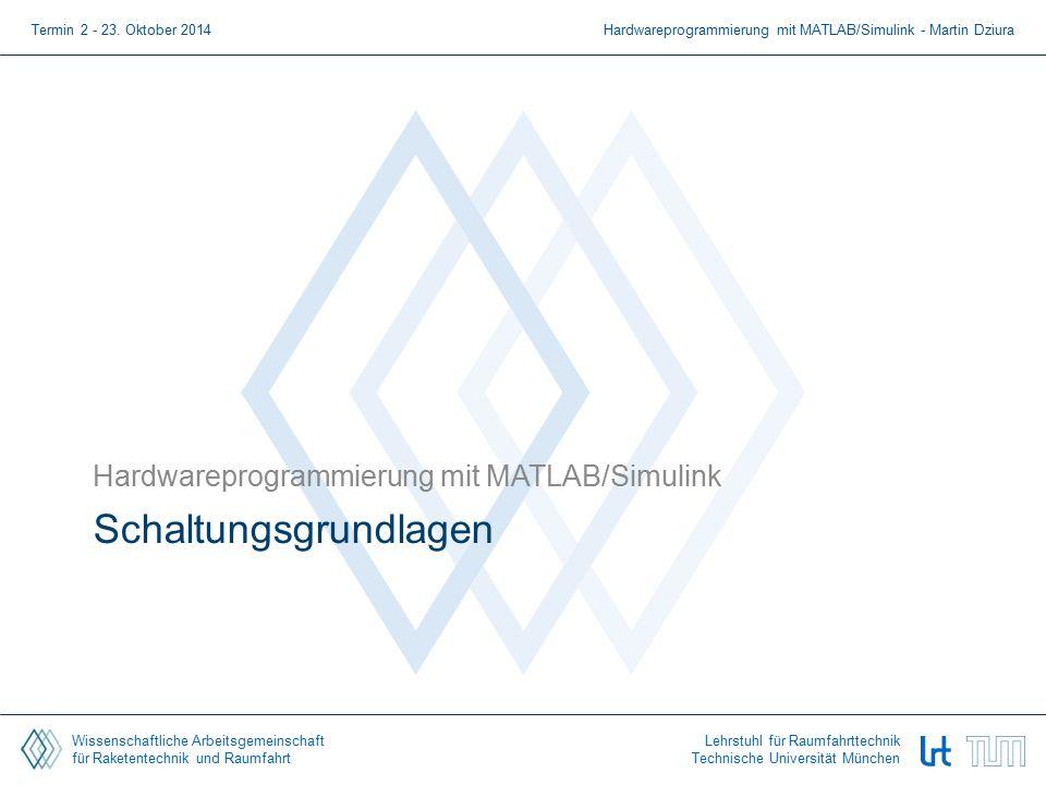 Wissenschaftliche Arbeitsgemeinschaft für Raketentechnik und Raumfahrt Lehrstuhl für Raumfahrttechnik Technische Universität München Schaltungsgrundlagen Hardwareprogrammierung mit MATLAB/Simulink Termin 2 - 23.