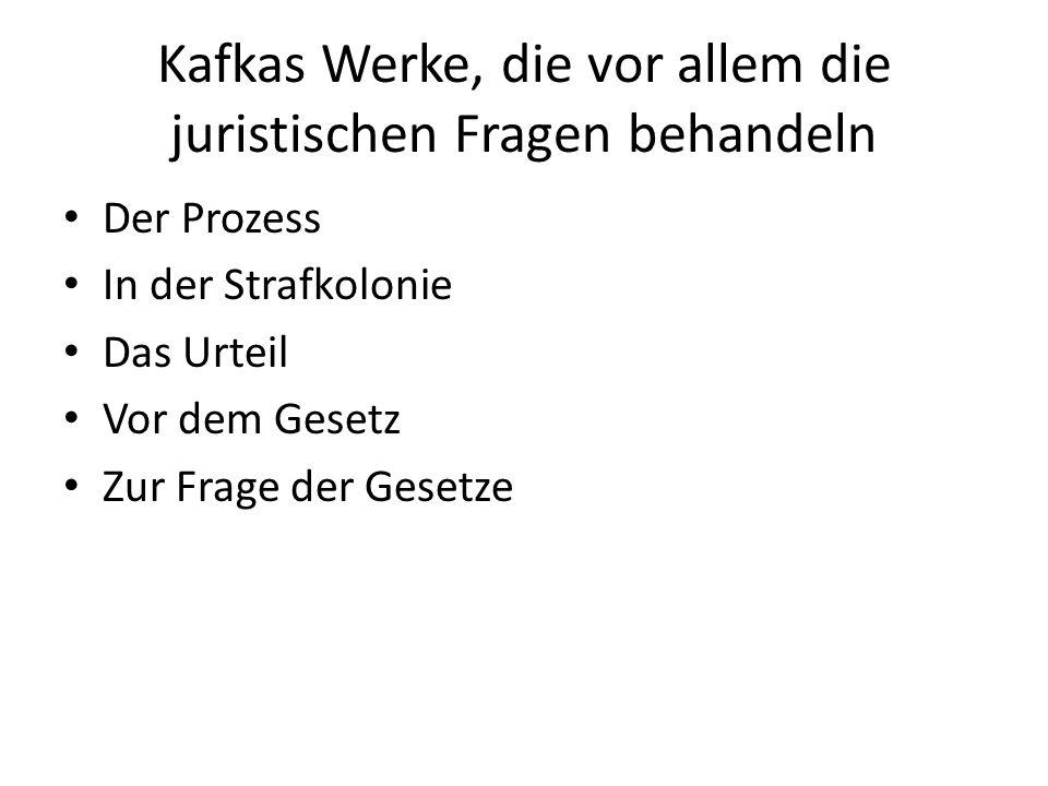 Kafkas Werke, die vor allem die juristischen Fragen behandeln Der Prozess In der Strafkolonie Das Urteil Vor dem Gesetz Zur Frage der Gesetze