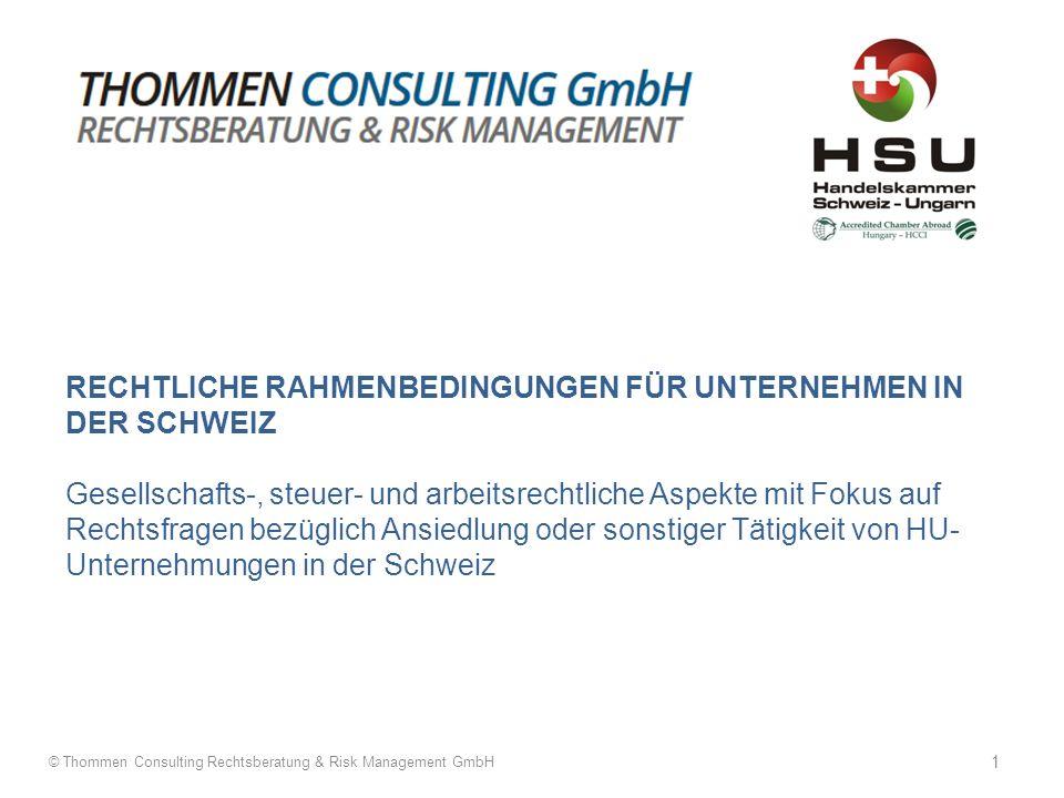 RECHTLICHE RAHMENBEDINGUNGEN FÜR UNTERNEHMEN IN DER SCHWEIZ Gesellschafts-, steuer- und arbeitsrechtliche Aspekte mit Fokus auf Rechtsfragen bezüglich Ansiedlung oder sonstiger Tätigkeit von HU- Unternehmungen in der Schweiz © Thommen Consulting Rechtsberatung & Risk Management GmbH 1